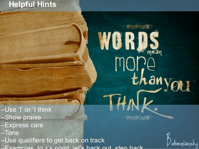 Helpful Hints –Use 'I' or 'I think' –Show praise –Express care –Tone –Use qualifiers to get back on track
