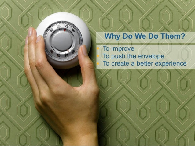 Why Do We Do Them? • To improve • To push the envelope • To create a better experience