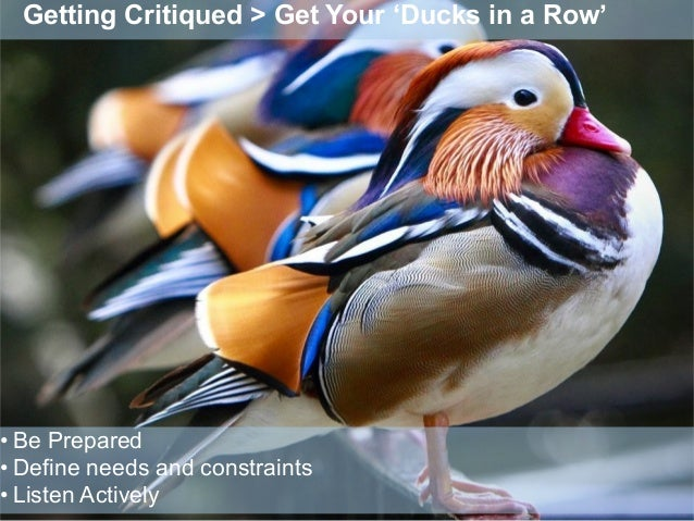 Getting Critiqued > Get Your 'Ducks in a Row' • Be Prepared • Define needs and constraints • Listen Actively