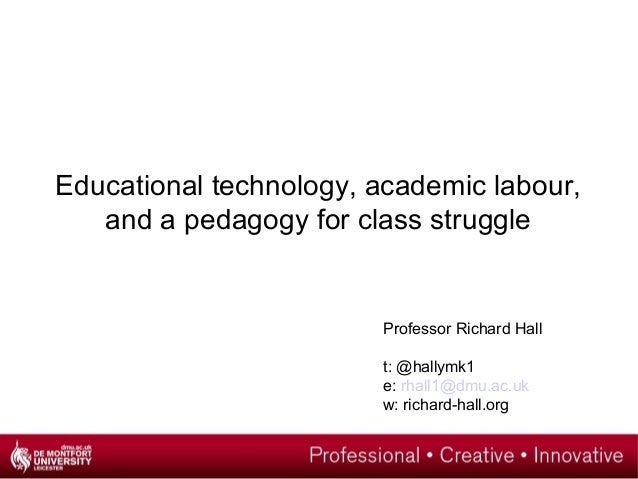 Educational technology, academic labour, and a pedagogy for class struggle Professor Richard Hall t: @hallymk1 e: rhall1@d...