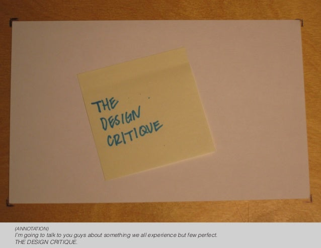 (ANNOTATION)I'm going to talk to you guys about something we all experience but few perfect.THE DESIGN CRITIQUE.