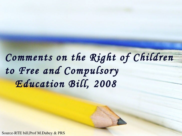 Comments on the Right of Children to Free and Compulsory Education Bill, 2008 Source-RTE bill,Prof M.Dubey & PRS