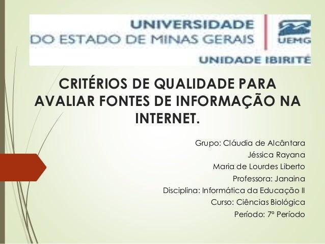 CRITÉRIOS DE QUALIDADE PARA  AVALIAR FONTES DE INFORMAÇÃO NA  INTERNET.  Grupo: Cláudia de Alcântara  Jéssica Rayana  Mari...