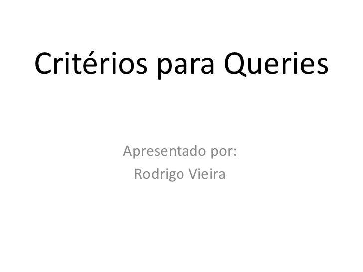 Critérios para Queries      Apresentado por:       Rodrigo Vieira