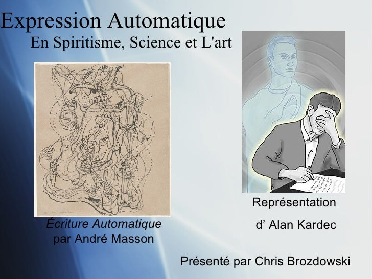 Expression Automatique  En Spiritisme, Science et L'art Pr é sent é par Chris Brozdowski Repr é sentation  d' Alan Kardec ...