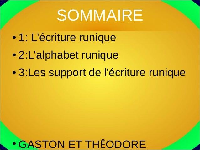 SOMMAIRE ● 1: L'écriture runique ● 2:L'alphabet runique ● 3:Les support de l'écriture runique ● GASTON ET THĒODORE