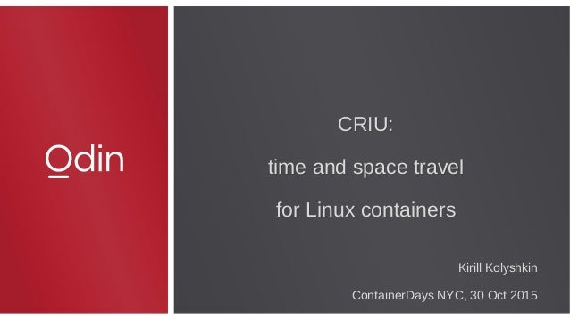 CRIU: time and space travel for Linux containers CRIU: time and space travel for Linux containers Kirill Kolyshkin Contain...