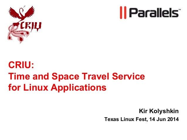 CRIU: Time and Space Travel Service for Linux Applications Kir Kolyshkin Texas Linux Fest, 14 Jun 2014