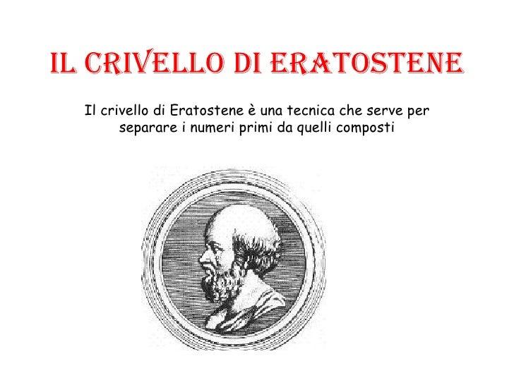 Il crivello di Eratostene Il crivello di Eratostene è una tecnica che serve per separare i numeri primi da quelli composti