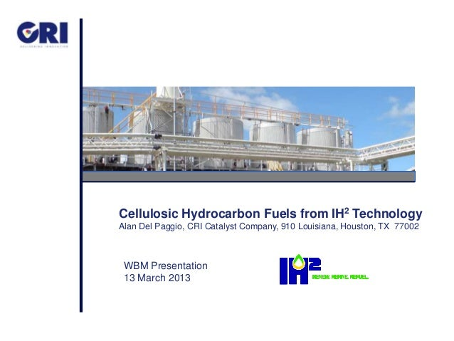 Cellulosic Hydrocarbon Fuels from IH2 TechnologyAlan Del Paggio, CRI Catalyst Company, 910 Louisiana, Houston, TX 77002 WB...