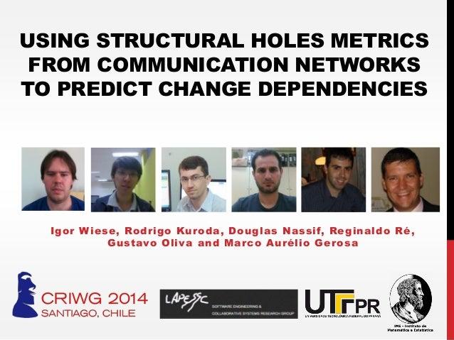 USING STRUCTURAL HOLES METRICS FROM COMMUNICATION NETWORKS TO PREDICT CHANGE DEPENDENCIES Igor Wiese, Rodrigo Kuroda, Doug...