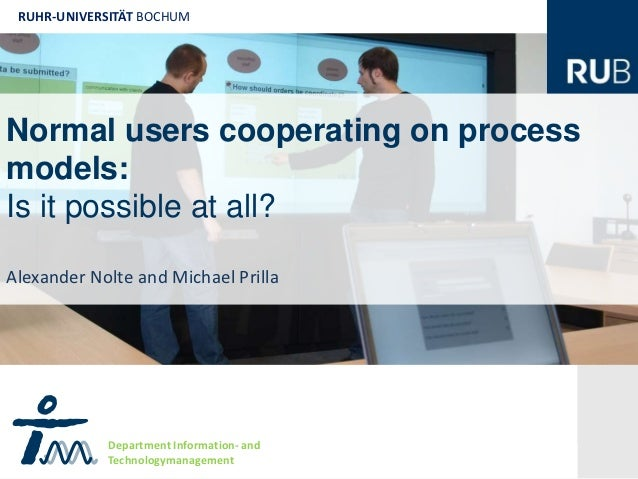 RUHR-UNIVERSITÄT BOCHUMNormal users cooperating on processmodels:Is it possible at all? RAlexander Nolte and Michael Prill...