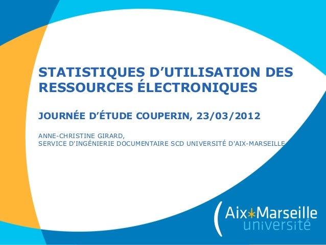 STATISTIQUES D'UTILISATION DESRESSOURCES ÉLECTRONIQUESJOURNÉE D'ÉTUDE COUPERIN, 23/03/2012ANNE-CHRISTINE GIRARD,SERVICE DI...