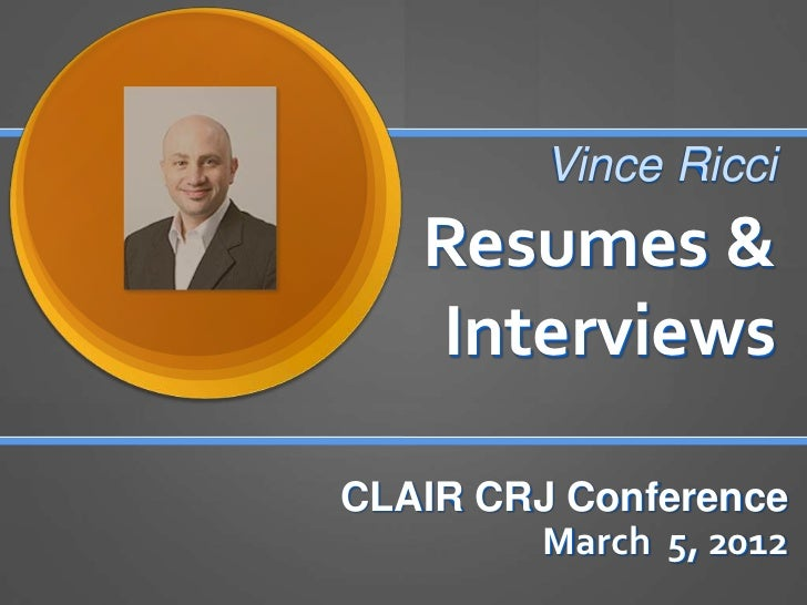 Vince Ricci   Resumes &   InterviewsCLAIR CRJ Conference        March 5, 2012