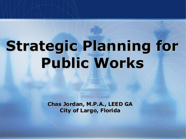 Strategic Planning forStrategic Planning for Public WorksPublic Works Chas Jordan, M.P.A., LEED GAChas Jordan, M.P.A., LEE...