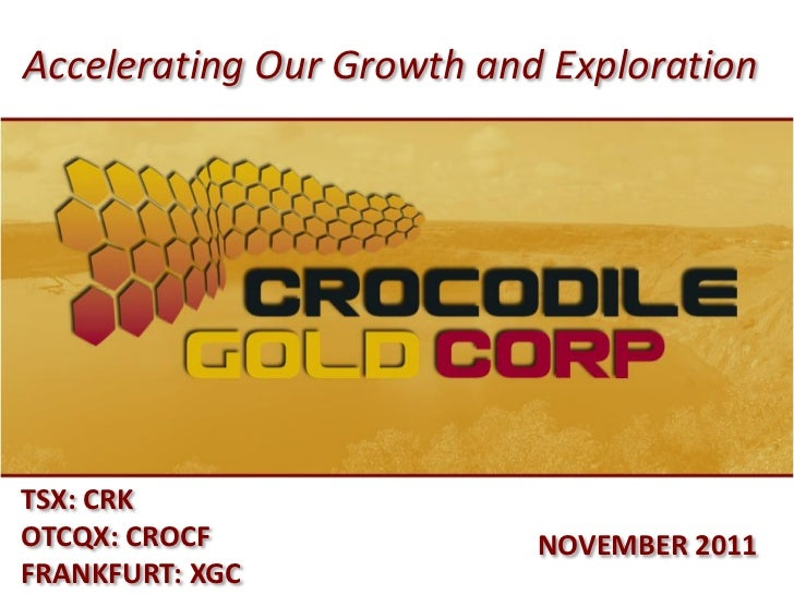 Accelerating Our Growth and ExplorationTSX: CRKOTCQX: CROCF               NOVEMBER 2011FRANKFURT: XGC