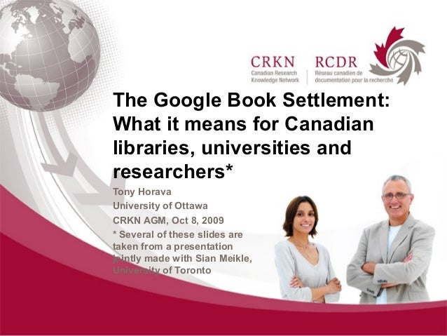The Google Book Settlement:What it means for Canadianlibraries, universities andresearchers*Tony HoravaUniversity of Ottaw...