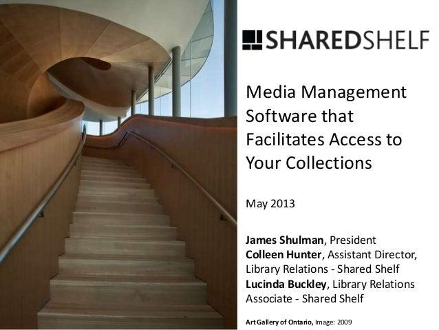 Media ManagementSoftware thatFacilitates Access toYour CollectionsMay 2013James Shulman, PresidentColleen Hunter, Assistan...