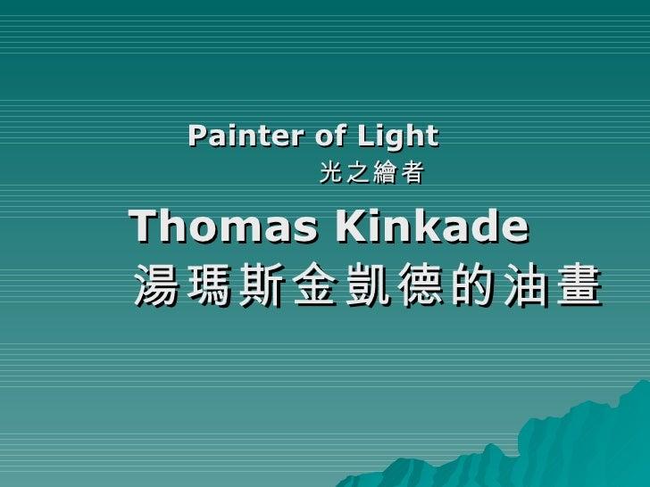 <ul><li>Painter of Light   </li></ul><ul><li>光之繪者 </li></ul><ul><li>Thomas Kinkade </li></ul><ul><li>湯瑪斯金凱德 的油畫 </li></ul>