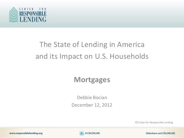 The State of Lending in Americaand its Impact on U.S. Households           Mortgages            Debbie Bocian          Dec...