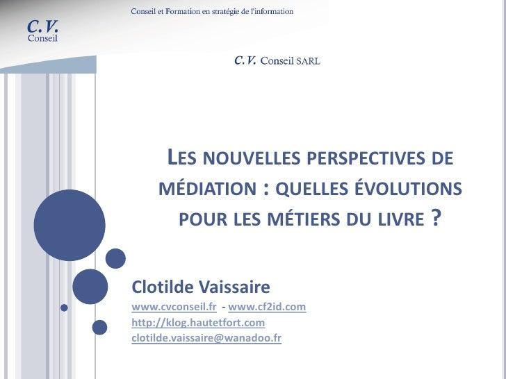 LES NOUVELLES PERSPECTIVES DE     MÉDIATION : QUELLES ÉVOLUTIONS      POUR LES MÉTIERS DU LIVRE ?   Clotilde Vaissaire www...