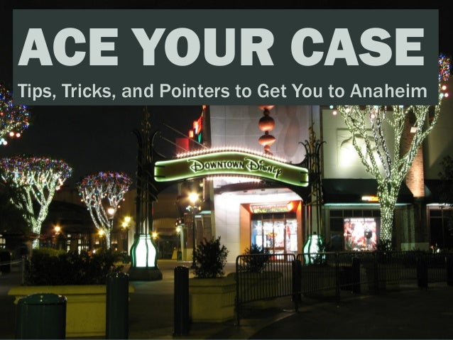 ACE YOUR CASETips, Tricks, and Pointers to Get You to Anaheim