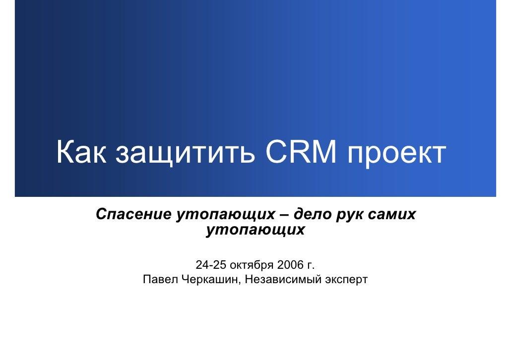 Как защитить CRM проект   Спасение утопающих – дело рук самих               утопающих                 24-25 октября 2006 г...