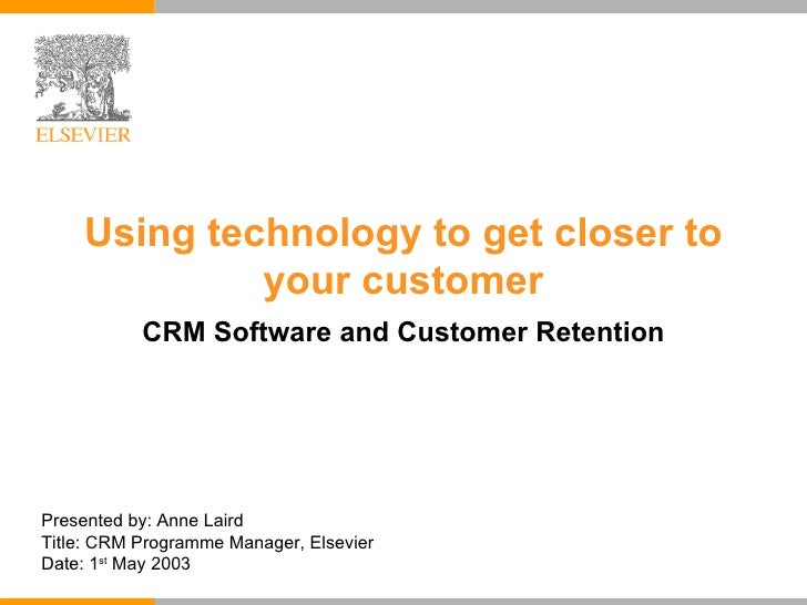 Using technology to get closer to your customer CRM Software and Customer Retention Presented by: Anne Laird Title: CRM Pr...