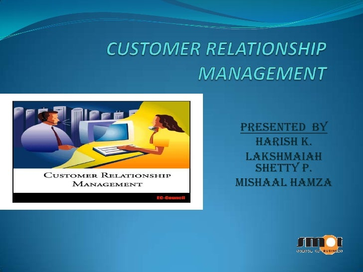 CUSTOMER RELATIONSHIPMANAGEMENT<br />PRESENTED  BY<br />Harish K.<br />Lakshmaiah Shetty P.<br />Mishaal Hamza<br />
