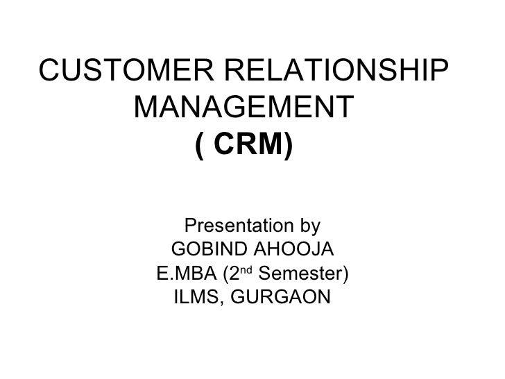 CUSTOMER RELATIONSHIP MANAGEMENT ( CRM) Presentation by GOBIND AHOOJA E.MBA (2 nd  Semester) ILMS, GURGAON
