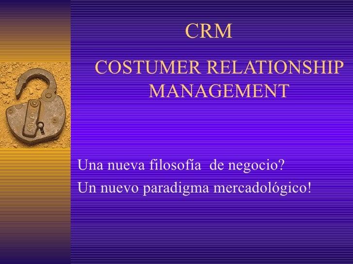 COSTUMER RELATIONSHIP MANAGEMENT Una nueva filosofía  de negocio? Un nuevo paradigma mercadológico! CRM