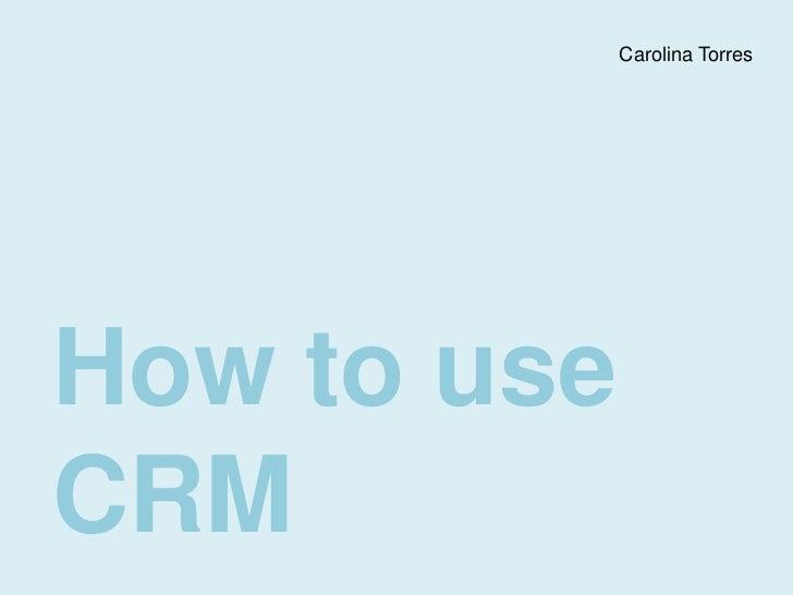 Carolina Torres<br />How to use CRM<br />