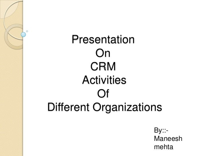 Presentation On CRM ActivitiesOf Different Organizations<br />By::-<br />Maneeshmehta<br />