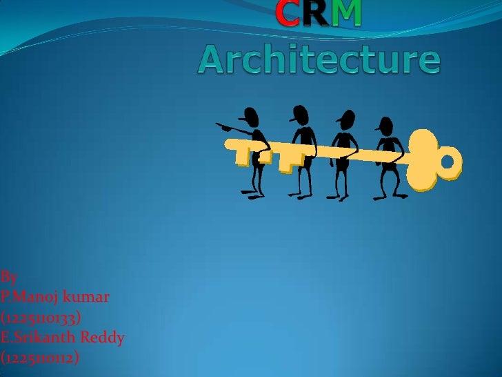 CRMArchitecture<br />By<br />P.Manojkumar<br />(1225110133)<br />E.Srikanth Reddy<br />(1225110112)<br />