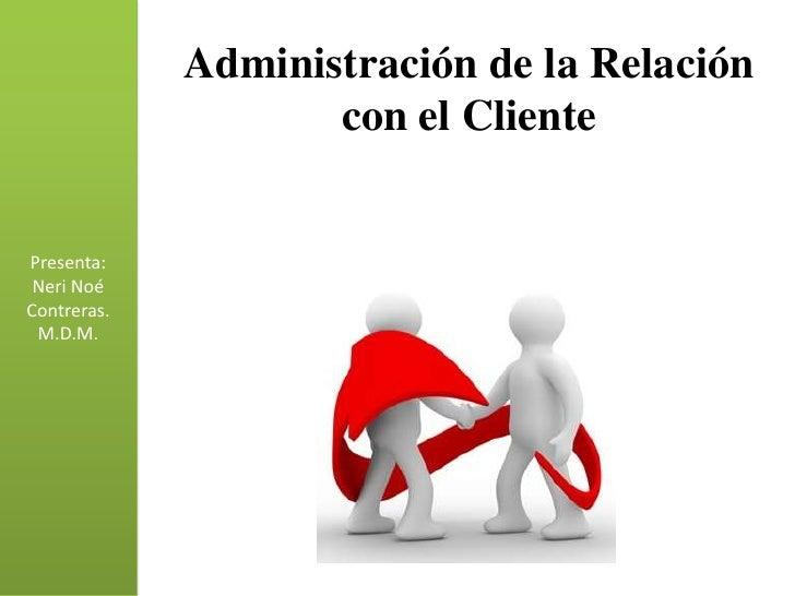 Administración de la Relación                    con el ClientePresenta: Neri NoéContreras. M.D.M.