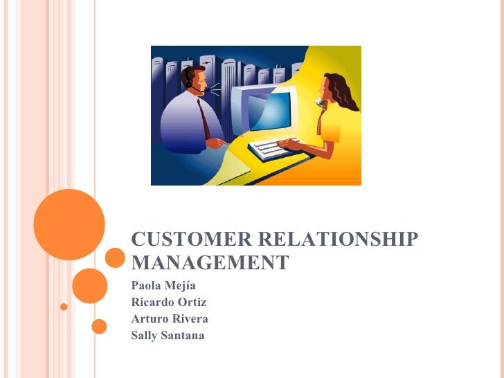 CUSTOMER RELATIONSHIP MANAGEMENT Paola Mejía Ricardo Ortiz Arturo Rivera Sally Santana