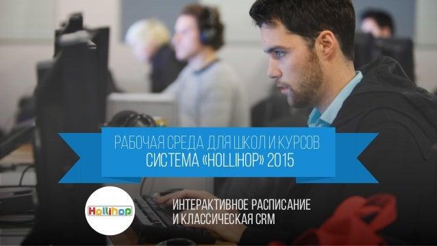 РАБОЧАЯ СРЕДА для школ и КУрсов система «hollihop» 2015 ИнтерактивноеРасписание И классическая crm