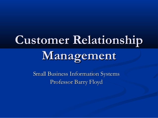Customer Relationship Management Small Business Information Systems Professor Barry Floyd