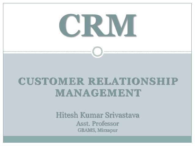 CUSTOMER RELATIONSHIP MANAGEMENT CRM Hitesh Kumar Srivastava Asst. Professor GBAMS, Mirzapur