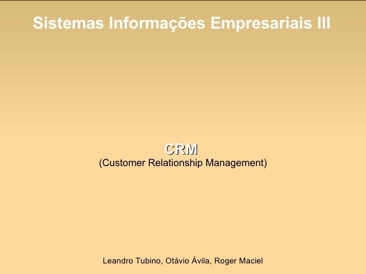 Sistemas Informações Empresariais III CRM   (Customer Relationship Management) Leandro Tubino, Otávio Ávila, Roger Maciel