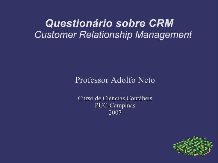 Professor Adolfo Neto Curso de Ciências Contábeis PUC-Campinas 2007 Questionário sobre CRM Customer Relationship Management
