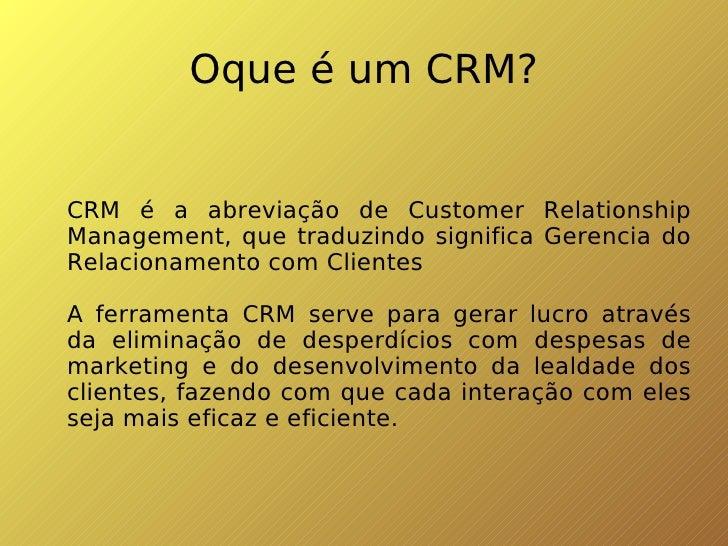 Oque é um CRM? <ul><ul><li>CRM é a abreviação de Customer Relationship Management, que traduzindo significa Gerencia do Re...