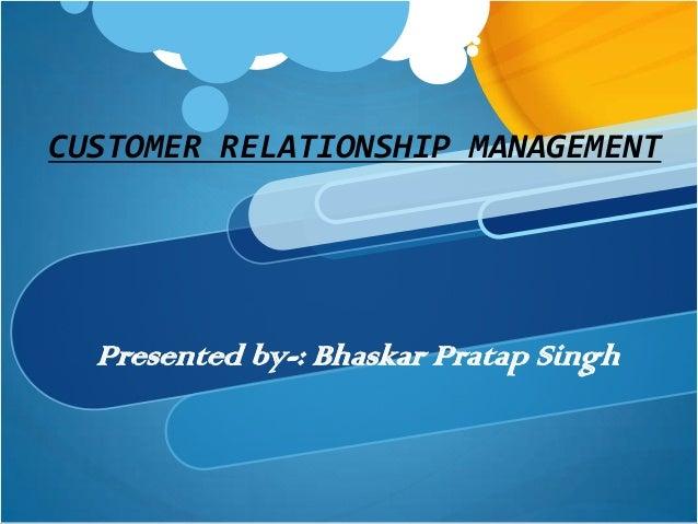 CUSTOMER RELATIONSHIP MANAGEMENT  Presented by-: Bhaskar Pratap Singh