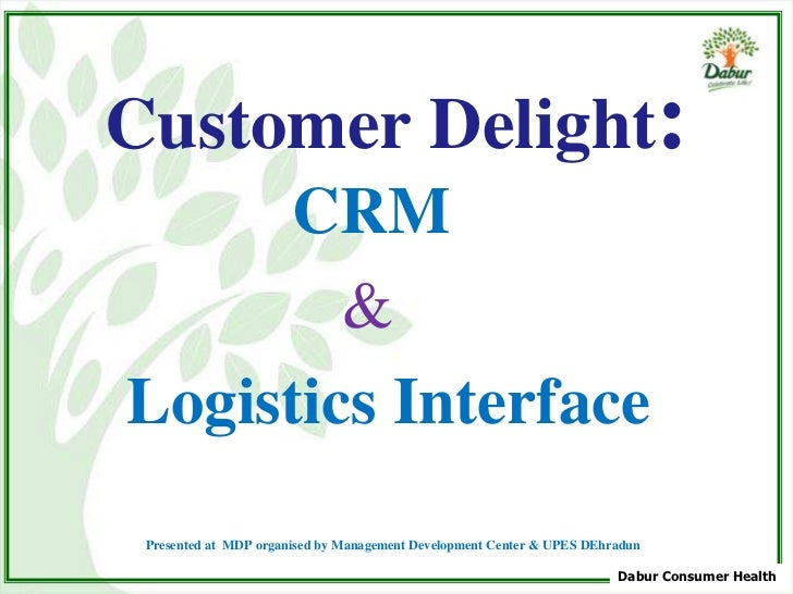 Customer Delight:     CRM        &Logistics Interface Presented at MDP organised by Management Development Center & UPES D...