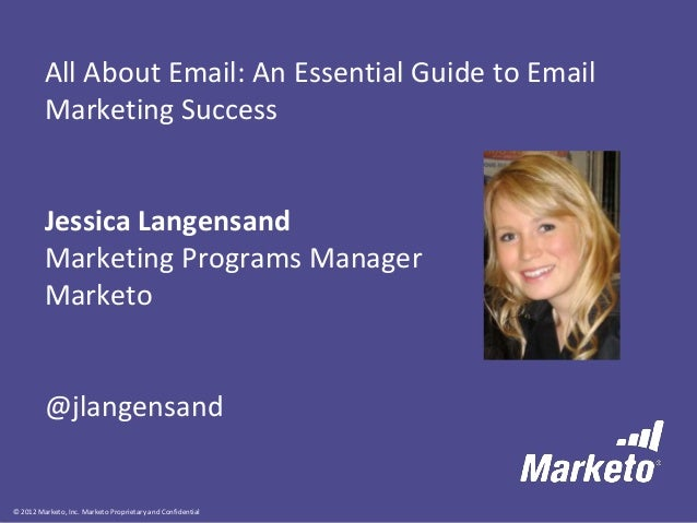 © 2012 Marketo, Inc. Marketo Proprietary and Confidential All About Email: An Essential Guide to Email Marketing Success J...