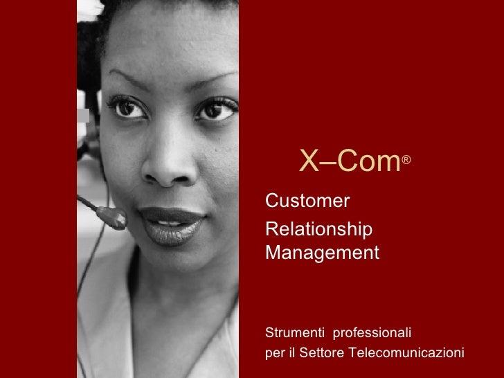X–Com ® Customer Relationship Management Strumenti  professionali per il Settore Telecomunicazioni