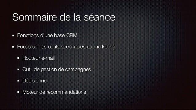 Sommaire de la séance Fonctions d'une base CRM Focus sur les outils spécifiques au marketing Routeur e-mail Outil de gestio...