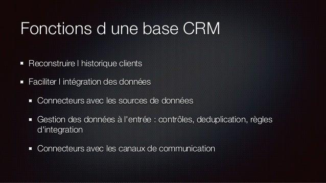 Fonctions d une base CRM Reconstruire l historique clients Faciliter l intégration des données Connecteurs avec les source...
