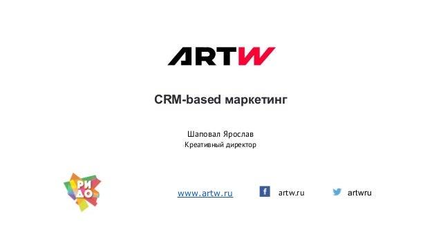 CRM-based маркетинг artw.ru Шаповал Ярослав Креативный директор www.artw.ru artwru