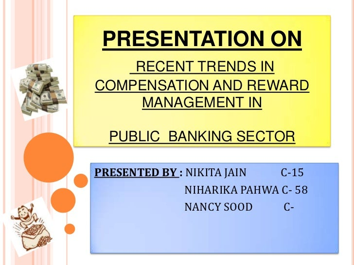 PRESENTATION ONRECENT TRENDS IN COMPENSATION AND REWARD MANAGEMENT INPUBLIC  BANKING SECTOR<br />PRESENTED BY : NIKITA JAI...